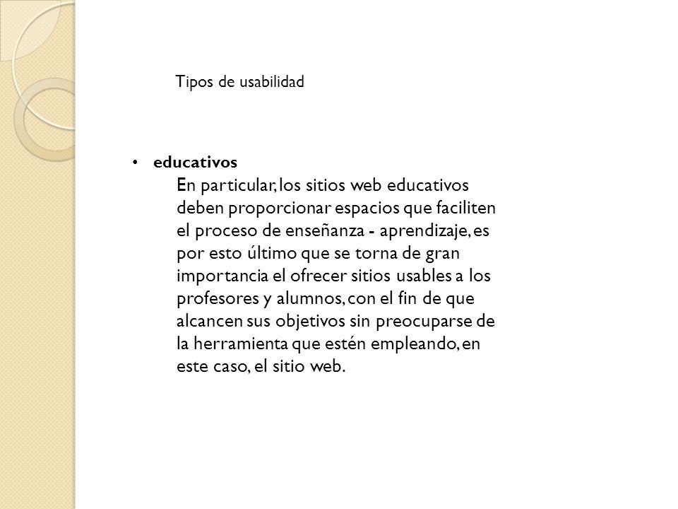 Tipos de usabilidad educativos En particular, los sitios web educativos deben proporcionar espacios que faciliten el proceso de enseñanza - aprendizaje, es por esto último que se torna de gran importancia el ofrecer sitios usables a los profesores y alumnos, con el fin de que alcancen sus objetivos sin preocuparse de la herramienta que estén empleando, en este caso, el sitio web.