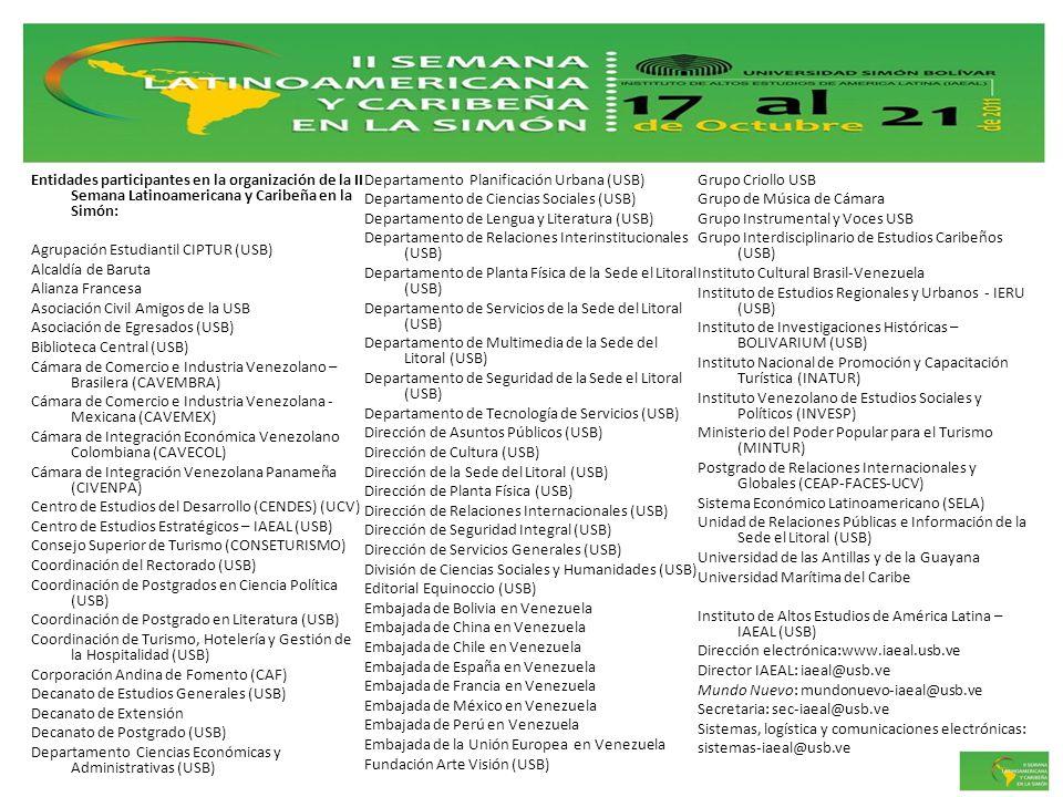 Entidades participantes en la organización de la II Semana Latinoamericana y Caribeña en la Simón: Agrupación Estudiantil CIPTUR (USB) Alcaldía de Baruta Alianza Francesa Asociación Civil Amigos de la USB Asociación de Egresados (USB) Biblioteca Central (USB) Cámara de Comercio e Industria Venezolano – Brasilera (CAVEMBRA) Cámara de Comercio e Industria Venezolana - Mexicana (CAVEMEX) Cámara de Integración Económica Venezolano Colombiana (CAVECOL) Cámara de Integración Venezolana Panameña (CIVENPA) Centro de Estudios del Desarrollo (CENDES) (UCV) Centro de Estudios Estratégicos – IAEAL (USB) Consejo Superior de Turismo (CONSETURISMO) Coordinación del Rectorado (USB) Coordinación de Postgrados en Ciencia Política (USB) Coordinación de Postgrado en Literatura (USB) Coordinación de Turismo, Hotelería y Gestión de la Hospitalidad (USB) Corporación Andina de Fomento (CAF) Decanato de Estudios Generales (USB) Decanato de Extensión Decanato de Postgrado (USB) Departamento Ciencias Económicas y Administrativas (USB) Departamento Planificación Urbana (USB) Departamento de Ciencias Sociales (USB) Departamento de Lengua y Literatura (USB) Departamento de Relaciones Interinstitucionales (USB) Departamento de Planta Física de la Sede el Litoral (USB) Departamento de Servicios de la Sede del Litoral (USB) Departamento de Multimedia de la Sede del Litoral (USB) Departamento de Seguridad de la Sede el Litoral (USB) Departamento de Tecnología de Servicios (USB) Dirección de Asuntos Públicos (USB) Dirección de Cultura (USB) Dirección de la Sede del Litoral (USB) Dirección de Planta Física (USB) Dirección de Relaciones Internacionales (USB) Dirección de Seguridad Integral (USB) Dirección de Servicios Generales (USB) División de Ciencias Sociales y Humanidades (USB) Editorial Equinoccio (USB) Embajada de Bolivia en Venezuela Embajada de China en Venezuela Embajada de Chile en Venezuela Embajada de España en Venezuela Embajada de Francia en Venezuela Embajada de México en Venezuela Emba