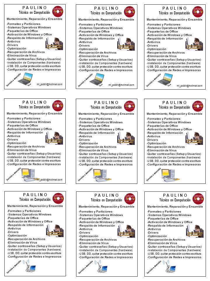 P A U L I N O Técnico en Computación Mantenimiento, Reparación y Ensamble -Formateo y Particiones -Sistemas Operativos Windows -Paqueterías de Office -Activación de Windows y Office -Respaldo de Información -Antivirus -Drivers -Optimización -Recuperación de Archivos -Eliminación de Virus -Quitar contraseñas (Setup y Usuarios) - Instalación de Componentes (hardware) - USB, DD, quitar protección contra escritura -Configuración de Redes e Impresoras mi_pc001@hotmail.com Servicio a domicilio P A U L I N O Técnico en Computación Mantenimiento, Reparación y Ensamble -Formateo y Particiones -Sistemas Operativos Windows -Paqueterías de Office -Activación de Windows y Office -Respaldo de Información -Antivirus -Drivers -Optimización -Recuperación de Archivos -Eliminación de Virus -Quitar contraseñas (Setup y Usuarios) - Instalación de Componentes (hardware) - USB, DD, quitar protección contra escritura -Configuración de Redes e Impresoras mi_pc001@hotmail.com Servicio a domicilio P A U L I N O Técnico en Computación Mantenimiento, Reparación y Ensamble -Formateo y Particiones -Sistemas Operativos Windows -Paqueterías de Office -Activación de Windows y Office -Respaldo de Información -Antivirus -Drivers -Optimización -Recuperación de Archivos -Eliminación de Virus -Quitar contraseñas (Setup y Usuarios) - Instalación de Componentes (hardware) - USB, DD, quitar protección contra escritura -Configuración de Redes e Impresoras Servicio a domicilio P A U L I N O Técnico en Computación Mantenimiento, Reparación y Ensamble -Formateo y Particiones -Sistemas Operativos Windows -Paqueterías de Office -Activación de Windows y Office -Respaldo de Información -Antivirus -Drivers -Optimización -Recuperación de Archivos -Eliminación de Virus -Quitar contraseñas (Setup y Usuarios) - Instalación de Componentes (hardware) - USB, DD, quitar protección contra escritura -Configuración de Redes e Impresoras mi_pc001@hotmail.com Servicio a domicilio P A U L I N O Técnico en Computación Mantenimient
