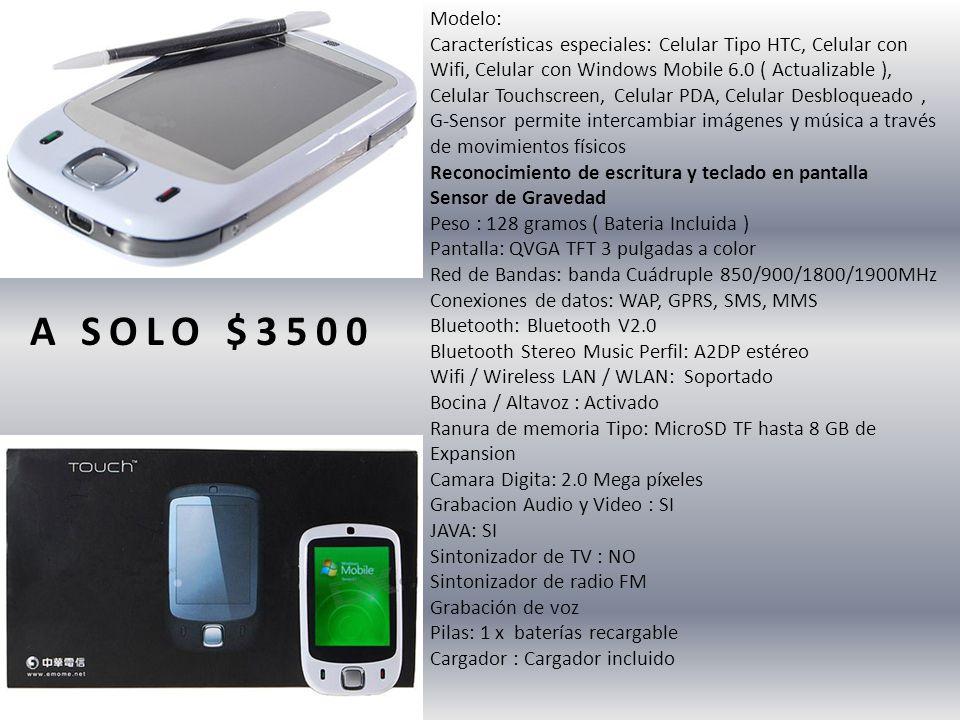 Modelo: Características especiales: Celular Tipo HTC, Celular con Wifi, Celular con Windows Mobile 6.0 ( Actualizable ), Celular Touchscreen, Celular PDA, Celular Desbloqueado, G-Sensor permite intercambiar imágenes y música a través de movimientos físicos Reconocimiento de escritura y teclado en pantalla Sensor de Gravedad Peso : 128 gramos ( Bateria Incluida ) Pantalla: QVGA TFT 3 pulgadas a color Red de Bandas: banda Cuádruple 850/900/1800/1900MHz Conexiones de datos: WAP, GPRS, SMS, MMS Bluetooth: Bluetooth V2.0 Bluetooth Stereo Music Perfil: A2DP estéreo Wifi / Wireless LAN / WLAN: Soportado Bocina / Altavoz : Activado Ranura de memoria Tipo: MicroSD TF hasta 8 GB de Expansion Camara Digita: 2.0 Mega píxeles Grabacion Audio y Video : SI JAVA: SI Sintonizador de TV : NO Sintonizador de radio FM Grabación de voz Pilas: 1 x baterías recargable Cargador : Cargador incluido A SOLO $3500