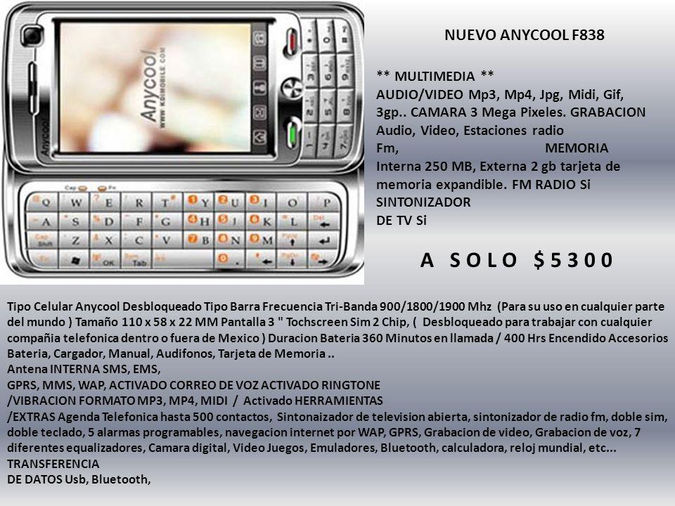 NUEVO ANYCOOL F838 Tipo Celular Anycool Desbloqueado Tipo Barra Frecuencia Tri-Banda 900/1800/1900 Mhz (Para su uso en cualquier parte del mundo ) Tamaño 110 x 58 x 22 MM Pantalla 3 Tochscreen Sim 2 Chip, ( Desbloqueado para trabajar con cualquier compañia telefonica dentro o fuera de Mexico ) Duracion Bateria 360 Minutos en llamada / 400 Hrs Encendido Accesorios Bateria, Cargador, Manual, Audifonos, Tarjeta de Memoria..