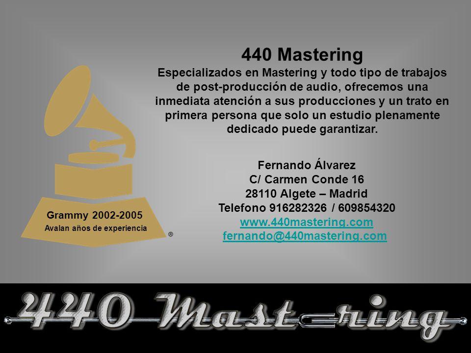 Grammy 2002-2005 Avalan años de experiencia 440 Mastering Especializados en Mastering y todo tipo de trabajos de post-producción de audio, ofrecemos una inmediata atención a sus producciones y un trato en primera persona que solo un estudio plenamente dedicado puede garantizar.