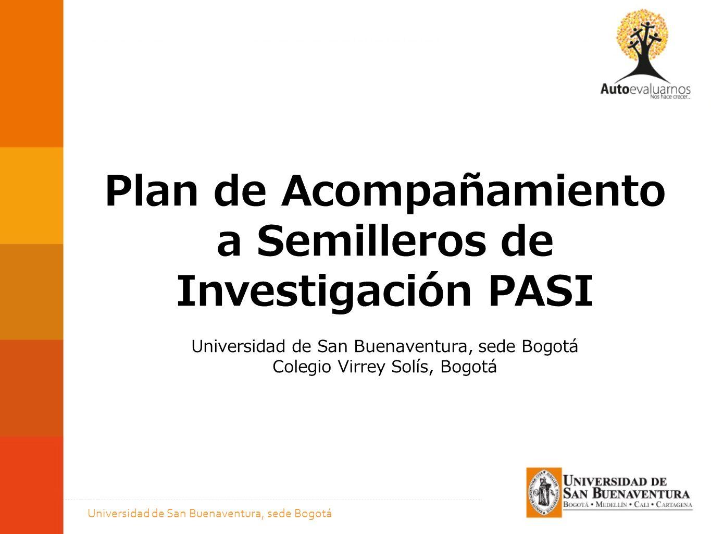 Plan de Acompañamiento a Semilleros de Investigación PASI Universidad de San Buenaventura, sede Bogotá Colegio Virrey Solís, Bogotá Universidad de San Buenaventura, sede Bogotá