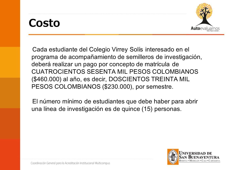 Cada estudiante del Colegio Virrey Solís interesado en el programa de acompañamiento de semilleros de investigación, deberá realizar un pago por concepto de matrícula de CUATROCIENTOS SESENTA MIL PESOS COLOMBIANOS ($460.000) al año, es decir, DOSCIENTOS TREINTA MIL PESOS COLOMBIANOS ($230.000), por semestre.