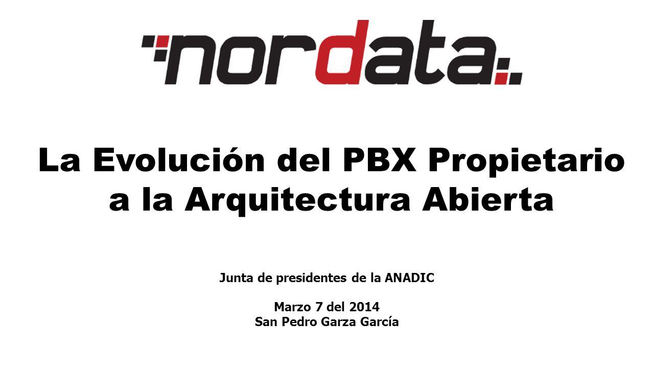 La Evolución del PBX Propietario a la Arquitectura Abierta Junta de presidentes de la ANADIC Marzo 7 del 2014 San Pedro Garza García