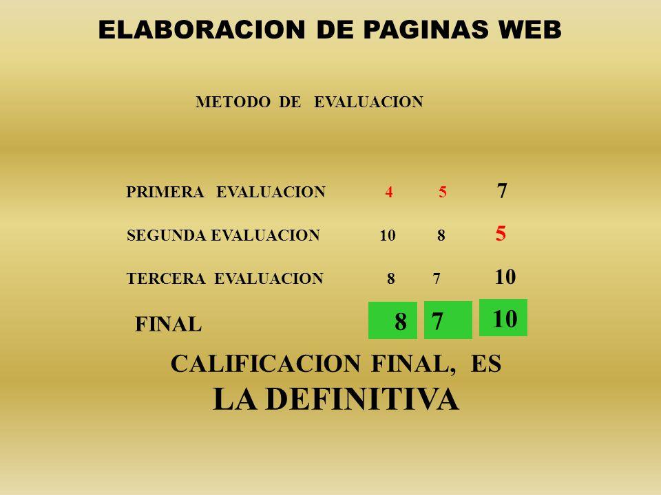 METODO DE EVALUACION PRIMERA EVALUACION 4 5 7 SEGUNDA EVALUACION 10 8 5 TERCERA EVALUACION 8 7 10 CALIFICACION FINAL, ES LA DEFINITIVA 8 7 10 ELABORACION DE PAGINAS WEB FINAL