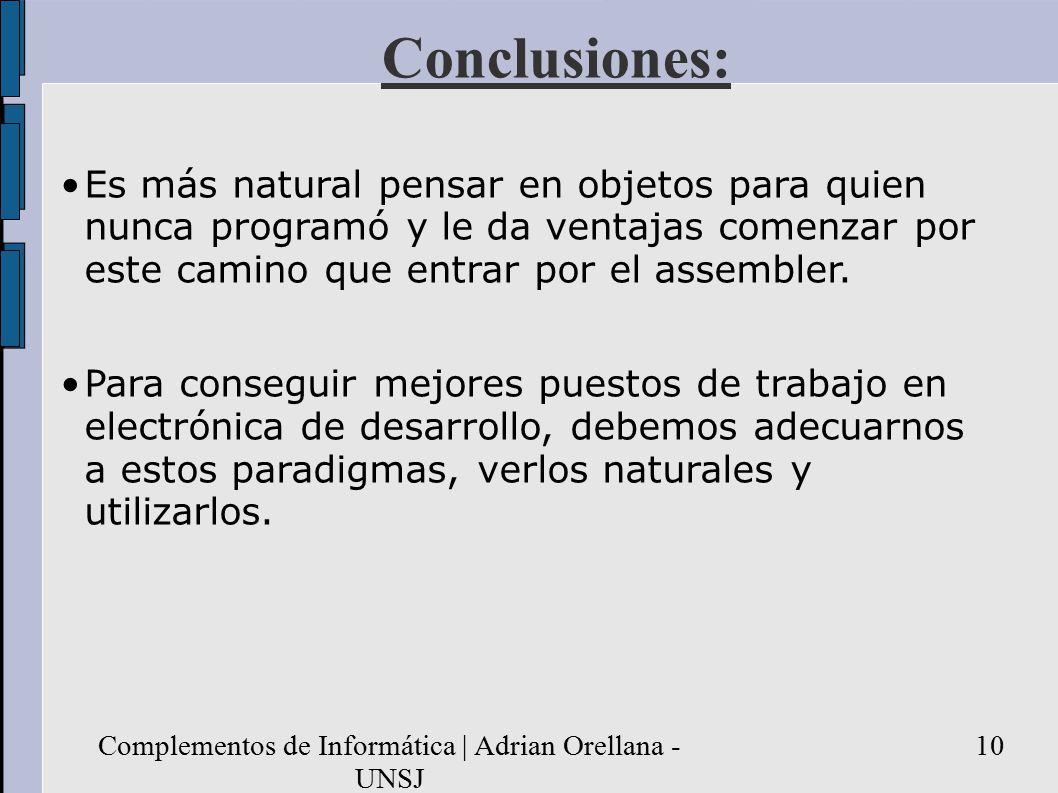 Complementos de Informática | Adrian Orellana - UNSJ 10 Conclusiones: Es más natural pensar en objetos para quien nunca programó y le da ventajas comenzar por este camino que entrar por el assembler.