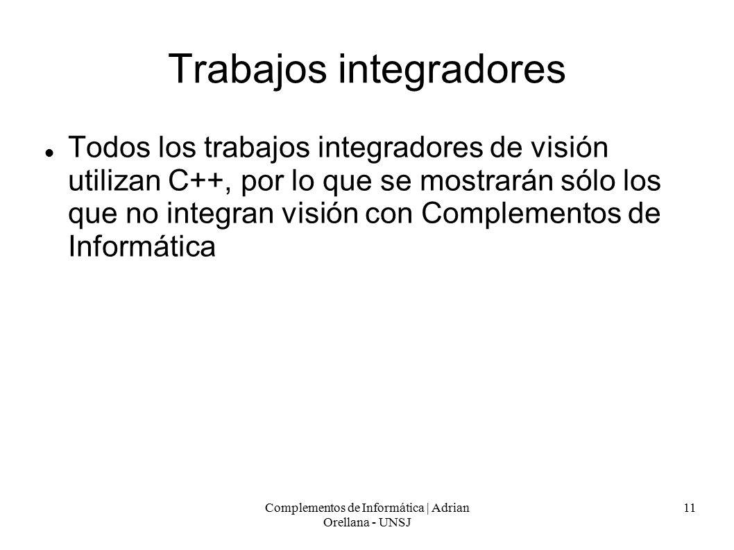 Complementos de Informática | Adrian Orellana - UNSJ 11 Trabajos integradores Todos los trabajos integradores de visión utilizan C++, por lo que se mostrarán sólo los que no integran visión con Complementos de Informática