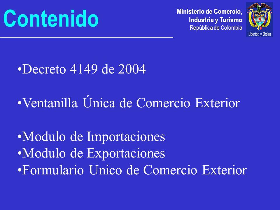 Ministerio de Comercio, Industria y Turismo República de Colombia Contenido Decreto 4149 de 2004 Ventanilla Única de Comercio Exterior Modulo de Importaciones Modulo de Exportaciones Formulario Unico de Comercio Exterior