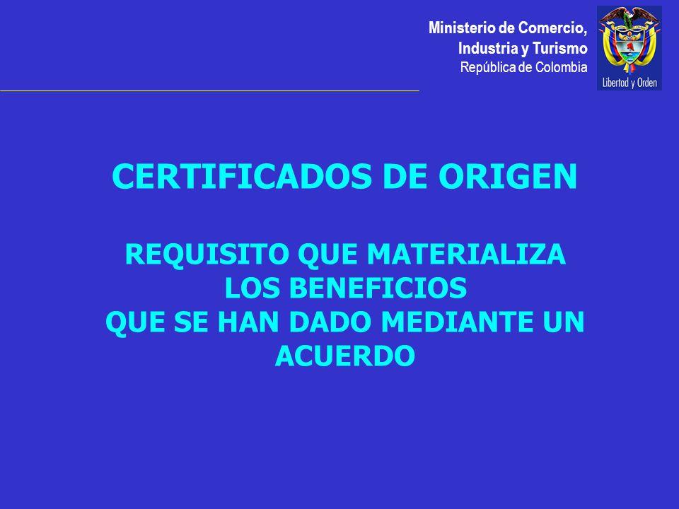 Ministerio de Comercio, Industria y Turismo República de Colombia CERTIFICADOS DE ORIGEN REQUISITO QUE MATERIALIZA LOS BENEFICIOS QUE SE HAN DADO MEDIANTE UN ACUERDO