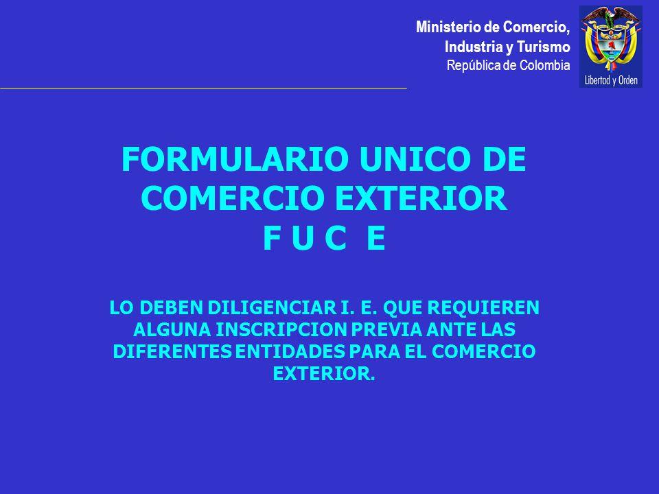 Ministerio de Comercio, Industria y Turismo República de Colombia FORMULARIO UNICO DE COMERCIO EXTERIOR F U C E LO DEBEN DILIGENCIAR I.