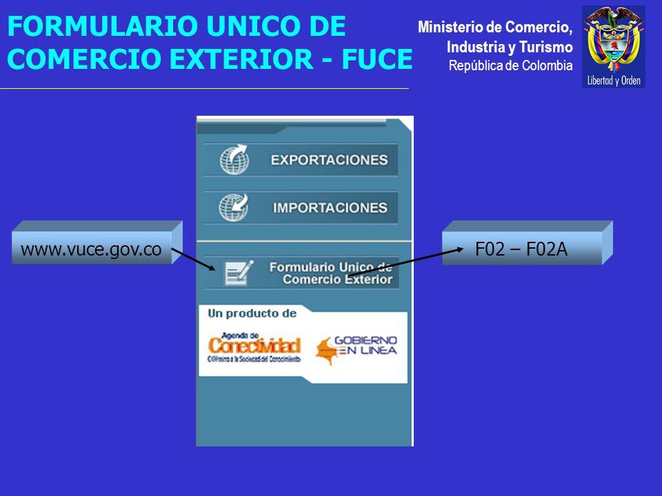 Ministerio de Comercio, Industria y Turismo República de Colombia F02 – F02A FORMULARIO UNICO DE COMERCIO EXTERIOR - FUCE www.vuce.gov.co
