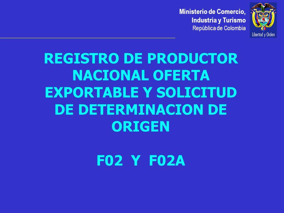 Ministerio de Comercio, Industria y Turismo República de Colombia REGISTRO DE PRODUCTOR NACIONAL OFERTA EXPORTABLE Y SOLICITUD DE DETERMINACION DE ORIGEN F02 Y F02A