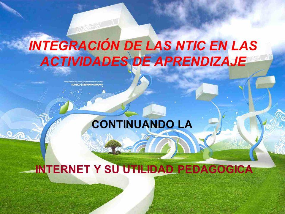 INTEGRACIÓN DE LAS NTIC EN LAS ACTIVIDADES DE APRENDIZAJE INTERNET Y SU UTILIDAD PEDAGOGICA CONTINUANDO LA