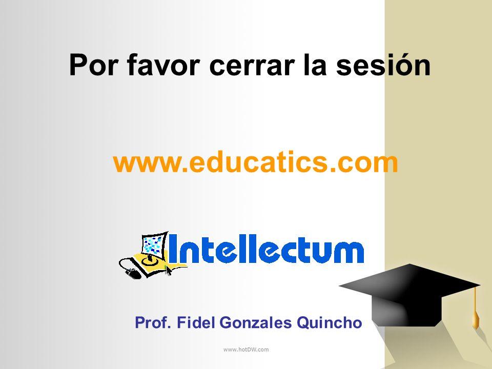 Por favor cerrar la sesión www.educatics.com Prof. Fidel Gonzales Quincho
