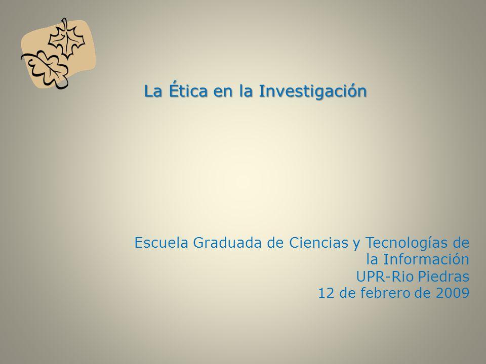 La Ética en la Investigación La Ética en la Investigación Escuela Graduada de Ciencias y Tecnologías de la Información UPR-Rio Piedras 12 de febrero de 2009