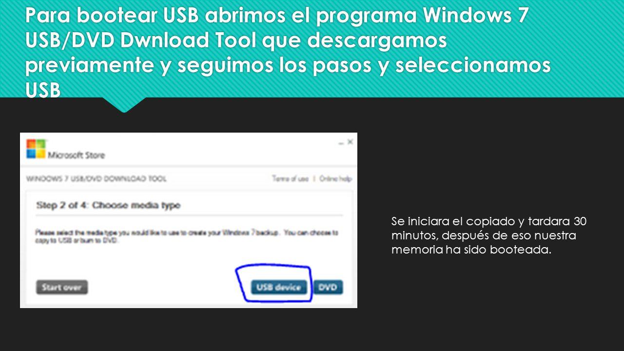 Para bootear USB abrimos el programa Windows 7 USB/DVD Dwnload Tool que descargamos previamente y seguimos los pasos y seleccionamos USB Se iniciara el copiado y tardara 30 minutos, después de eso nuestra memoria ha sido booteada.