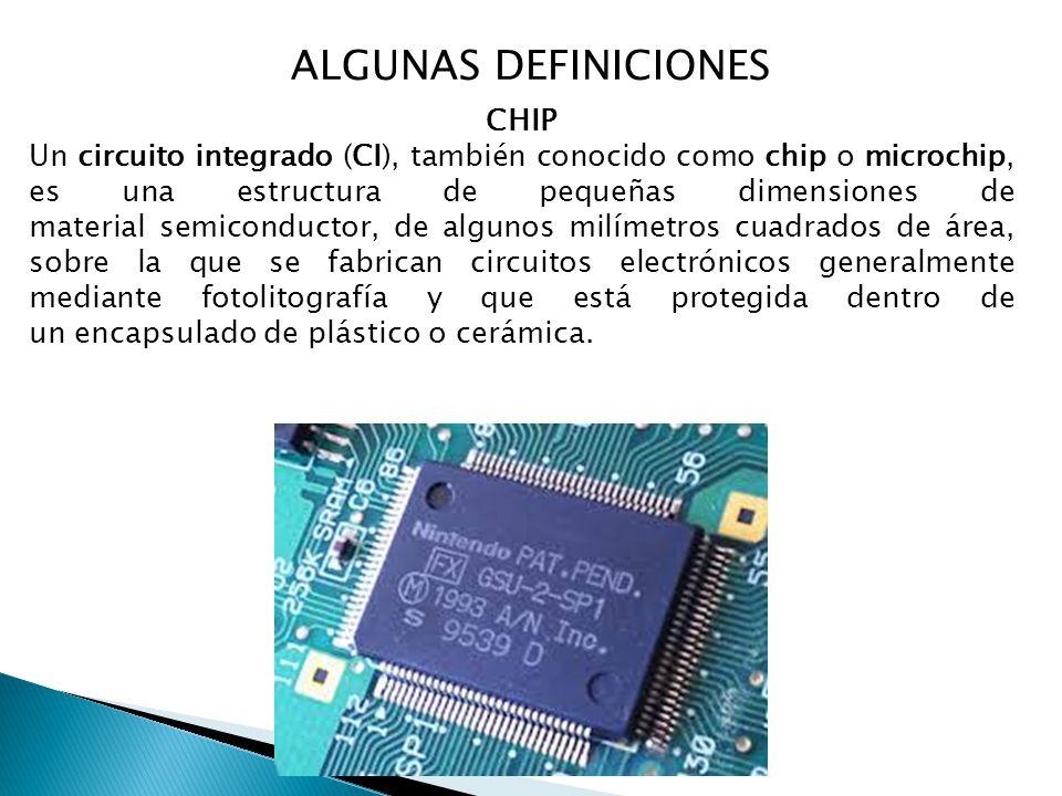 ALGUNAS DEFINICIONES CHIP Un circuito integrado (CI), también conocido como chip o microchip, es una estructura de pequeñas dimensiones de material semiconductor, de algunos milímetros cuadrados de área, sobre la que se fabrican circuitos electrónicos generalmente mediante fotolitografía y que está protegida dentro de un encapsulado de plástico o cerámica.