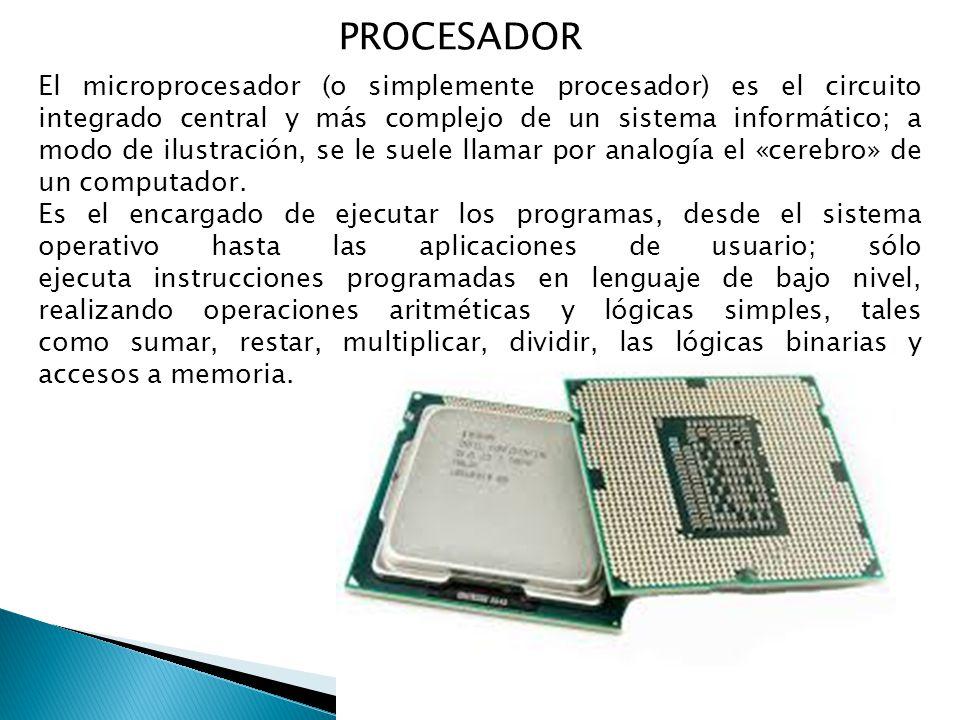 PROCESADOR El microprocesador (o simplemente procesador) es el circuito integrado central y más complejo de un sistema informático; a modo de ilustración, se le suele llamar por analogía el «cerebro» de un computador.