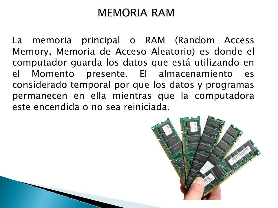 MEMORIA RAM La memoria principal o RAM (Random Access Memory, Memoria de Acceso Aleatorio) es donde el computador guarda los datos que está utilizando en el Momento presente.