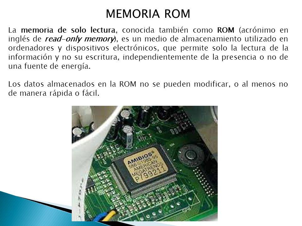 MEMORIA ROM La memoria de solo lectura, conocida también como ROM (acrónimo en inglés de read-only memory), es un medio de almacenamiento utilizado en ordenadores y dispositivos electrónicos, que permite solo la lectura de la información y no su escritura, independientemente de la presencia o no de una fuente de energía.