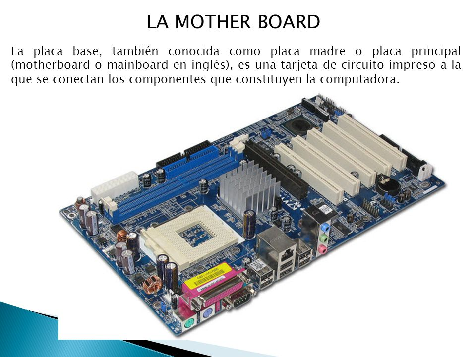 LA MOTHER BOARD La placa base, también conocida como placa madre o placa principal (motherboard o mainboard en inglés), es una tarjeta de circuito impreso a la que se conectan los componentes que constituyen la computadora.