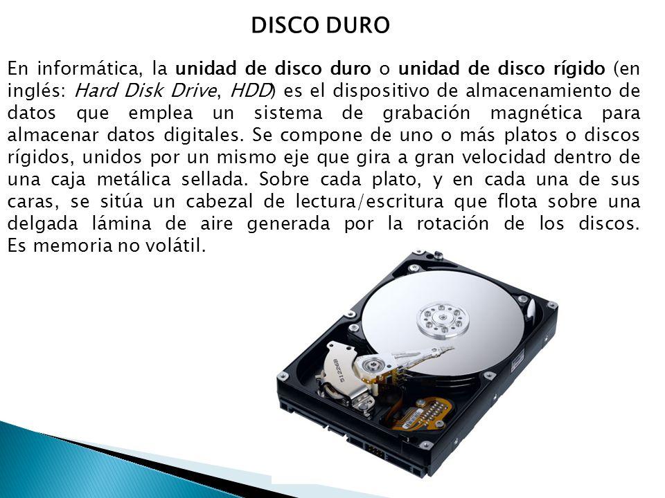 DISCO DURO En informática, la unidad de disco duro o unidad de disco rígido (en inglés: Hard Disk Drive, HDD) es el dispositivo de almacenamiento de datos que emplea un sistema de grabación magnética para almacenar datos digitales.
