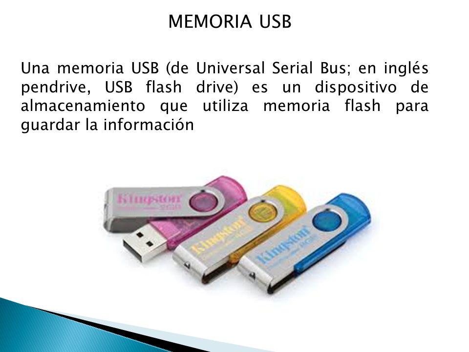 MEMORIA USB Una memoria USB (de Universal Serial Bus; en inglés pendrive, USB flash drive) es un dispositivo de almacenamiento que utiliza memoria flash para guardar la información
