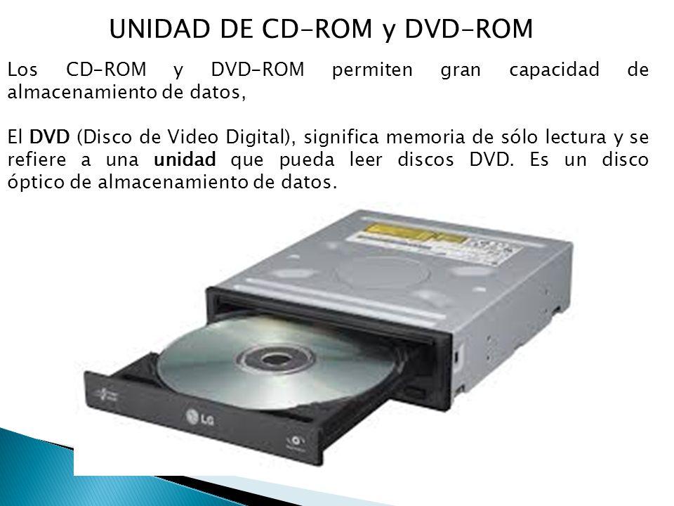 UNIDAD DE CD-ROM y DVD-ROM Los CD-ROM y DVD-ROM permiten gran capacidad de almacenamiento de datos, El DVD (Disco de Video Digital), significa memoria de sólo lectura y se refiere a una unidad que pueda leer discos DVD.