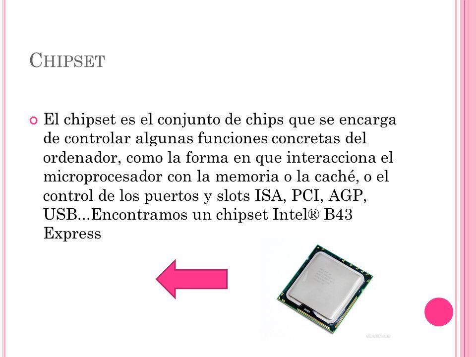 C HIPSET El chipset es el conjunto de chips que se encarga de controlar algunas funciones concretas del ordenador, como la forma en que interacciona el microprocesador con la memoria o la caché, o el control de los puertos y slots ISA, PCI, AGP, USB...Encontramos un chipset Intel® B43 Express