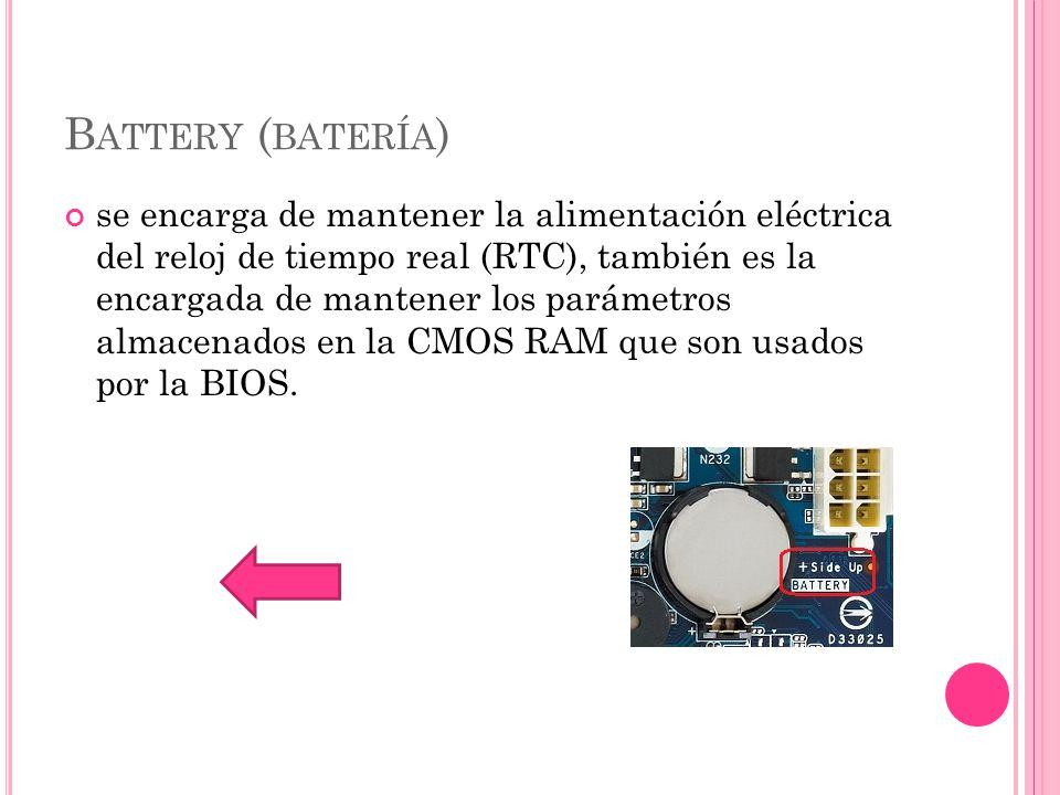 B ATTERY ( BATERÍA ) se encarga de mantener la alimentación eléctrica del reloj de tiempo real (RTC), también es la encargada de mantener los parámetros almacenados en la CMOS RAM que son usados por la BIOS.