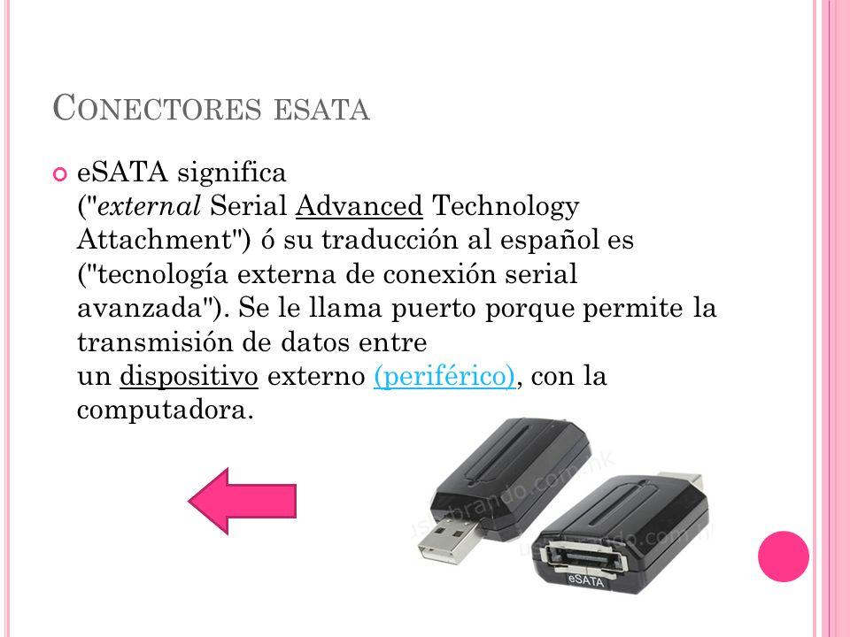 C ONECTORES ESATA eSATA significa ( external Serial Advanced Technology Attachment ) ó su traducción al español es ( tecnología externa de conexión serial avanzada ).