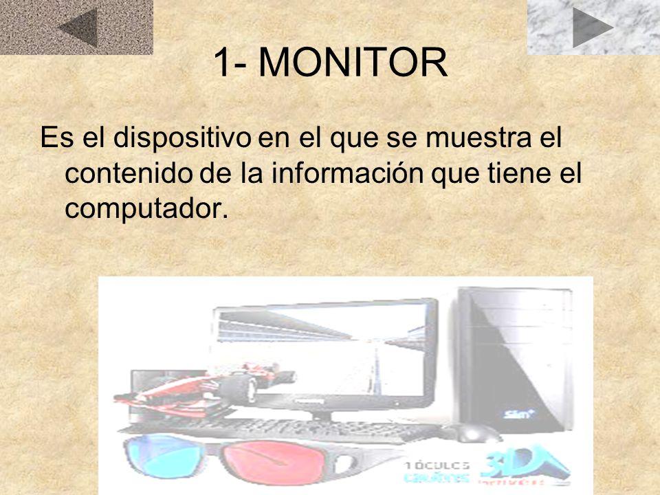 1- MONITOR Es el dispositivo en el que se muestra el contenido de la información que tiene el computador.