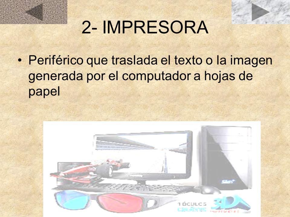 2- IMPRESORA Periférico que traslada el texto o la imagen generada por el computador a hojas de papel