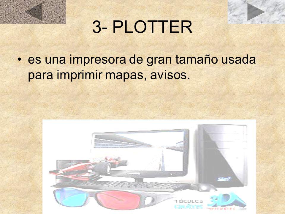 3- PLOTTER es una impresora de gran tamaño usada para imprimir mapas, avisos.