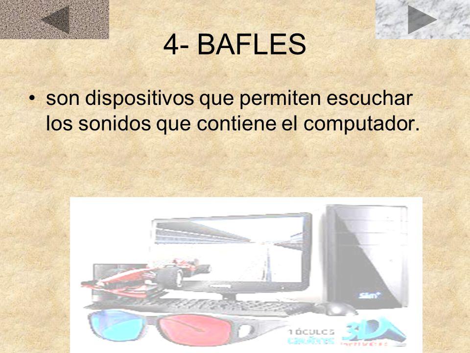 4- BAFLES son dispositivos que permiten escuchar los sonidos que contiene el computador.