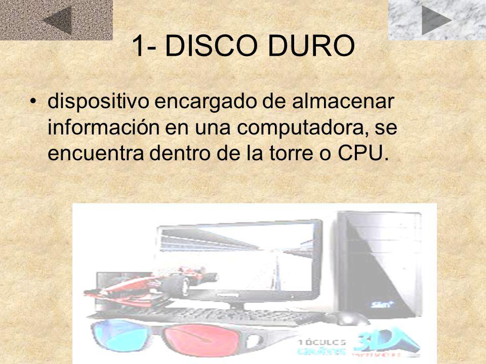 1- DISCO DURO dispositivo encargado de almacenar información en una computadora, se encuentra dentro de la torre o CPU.