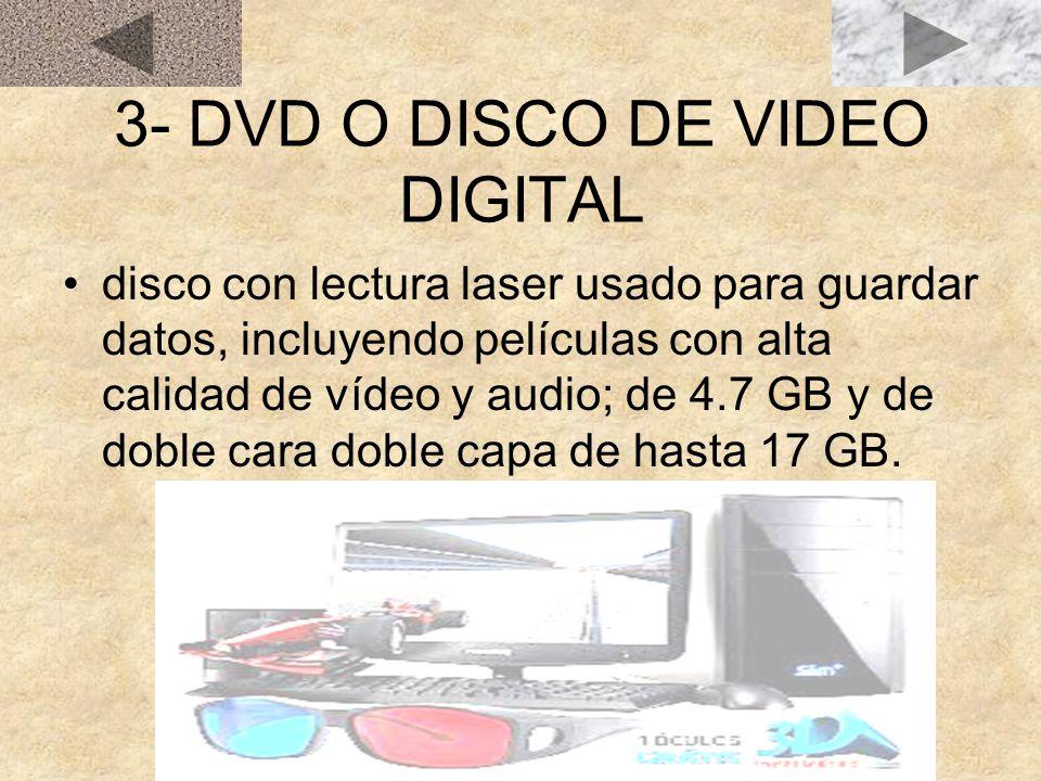 3- DVD O DISCO DE VIDEO DIGITAL disco con lectura laser usado para guardar datos, incluyendo películas con alta calidad de vídeo y audio; de 4.7 GB y de doble cara doble capa de hasta 17 GB.
