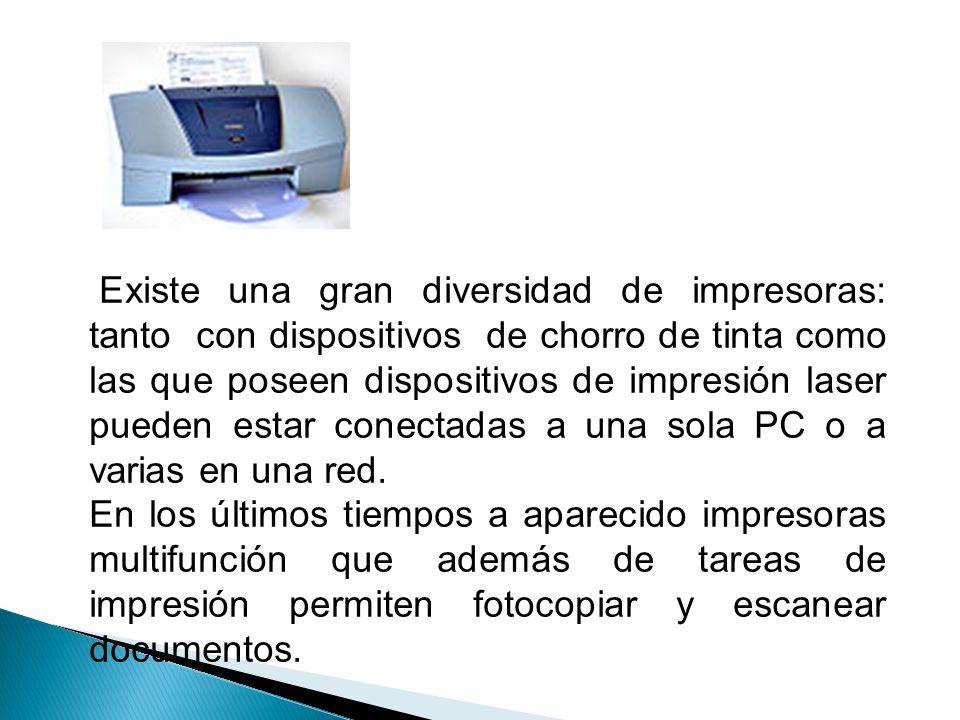 Existe una gran diversidad de impresoras: tanto con dispositivos de chorro de tinta como las que poseen dispositivos de impresión laser pueden estar conectadas a una sola PC o a varias en una red.