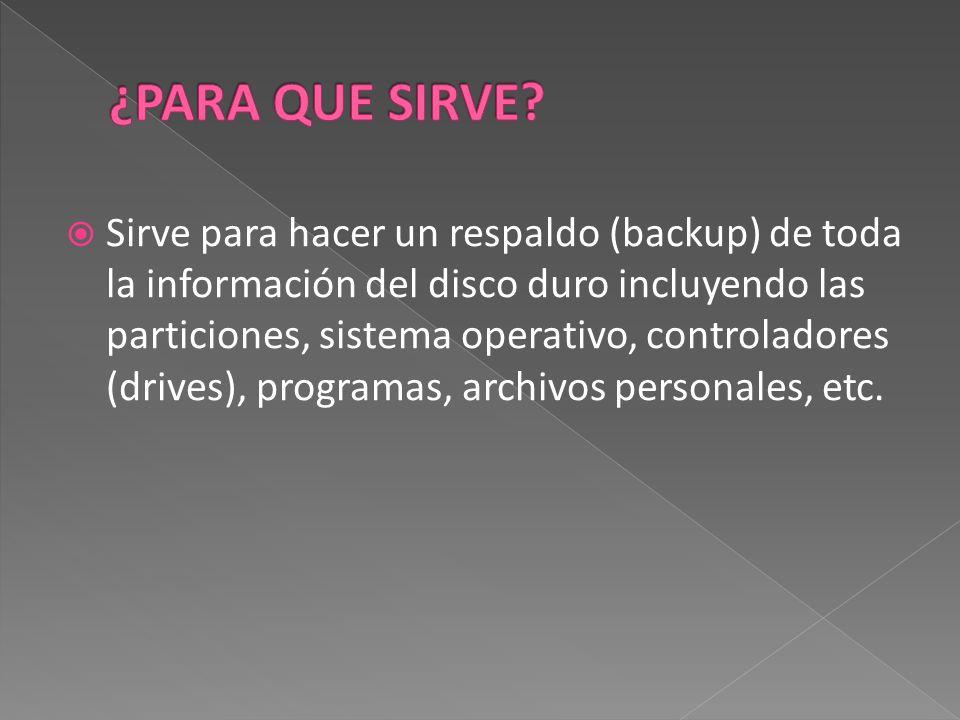  Sirve para hacer un respaldo (backup) de toda la información del disco duro incluyendo las particiones, sistema operativo, controladores (drives), programas, archivos personales, etc.