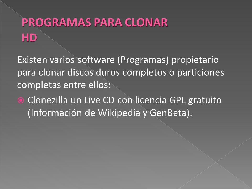 Existen varios software (Programas) propietario para clonar discos duros completos o particiones completas entre ellos:  Clonezilla un Live CD con licencia GPL gratuito (Información de Wikipedia y GenBeta).