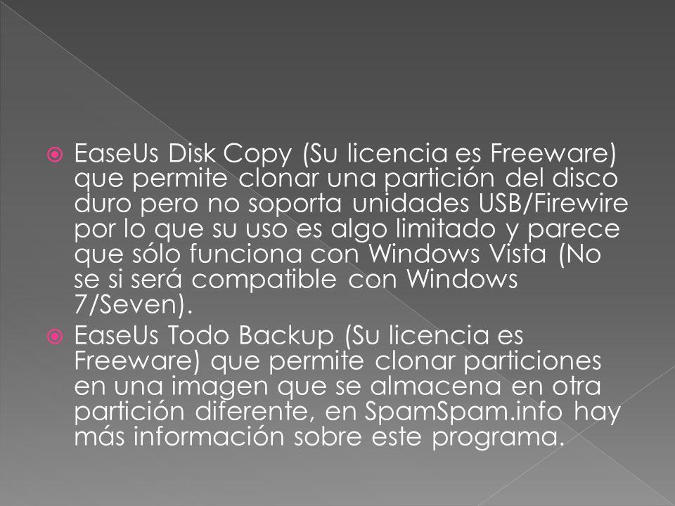  EaseUs Disk Copy (Su licencia es Freeware) que permite clonar una partición del disco duro pero no soporta unidades USB/Firewire por lo que su uso es algo limitado y parece que sólo funciona con Windows Vista (No se si será compatible con Windows 7/Seven).