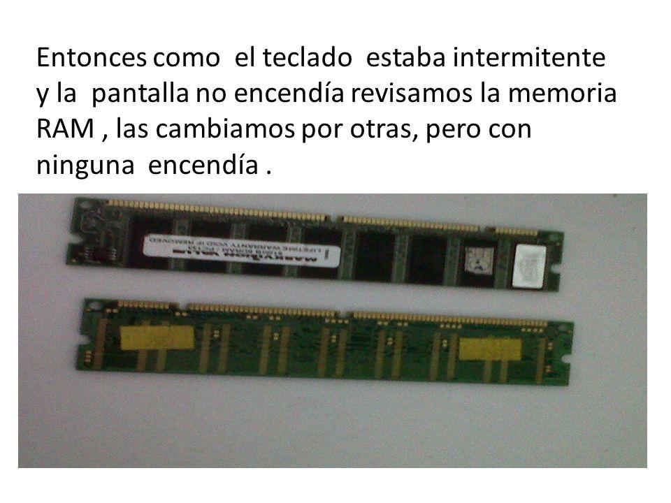 Entonces como el teclado estaba intermitente y la pantalla no encendía revisamos la memoria RAM, las cambiamos por otras, pero con ninguna encendía.