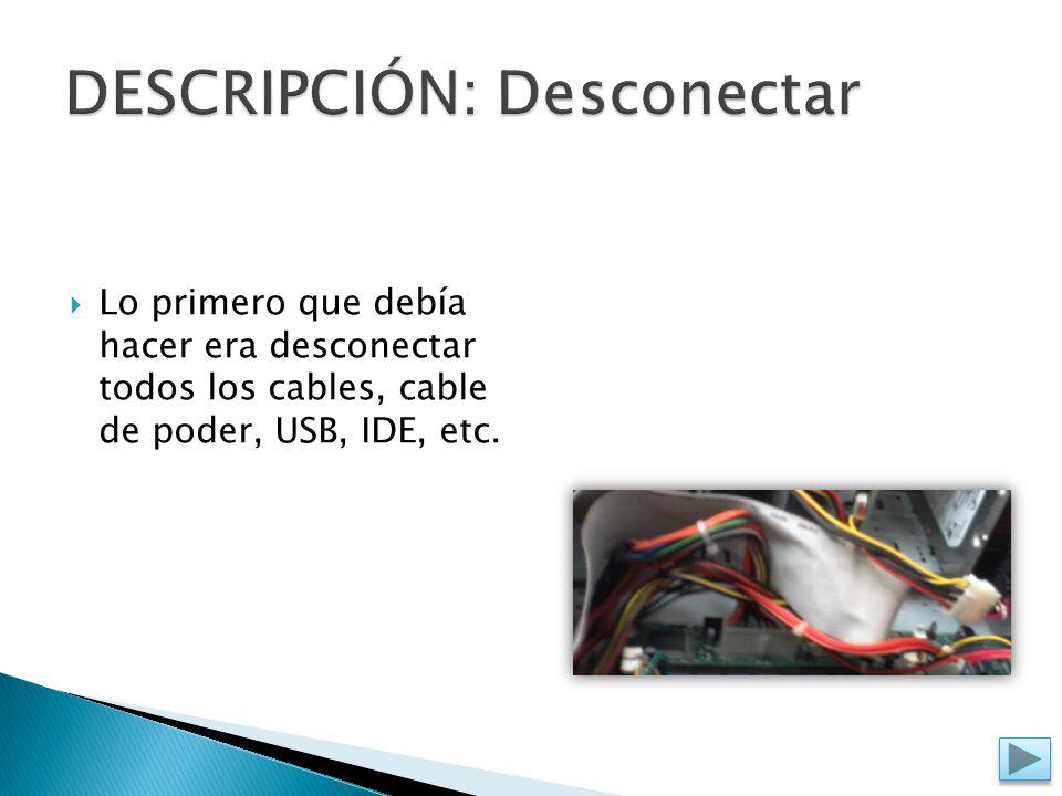  Lo primero que debía hacer era desconectar todos los cables, cable de poder, USB, IDE, etc.