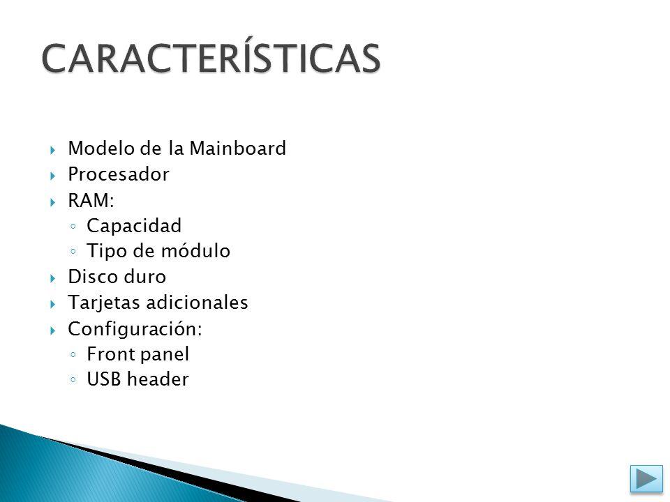  Modelo de la Mainboard  Procesador  RAM: ◦ Capacidad ◦ Tipo de módulo  Disco duro  Tarjetas adicionales  Configuración: ◦ Front panel ◦ USB header