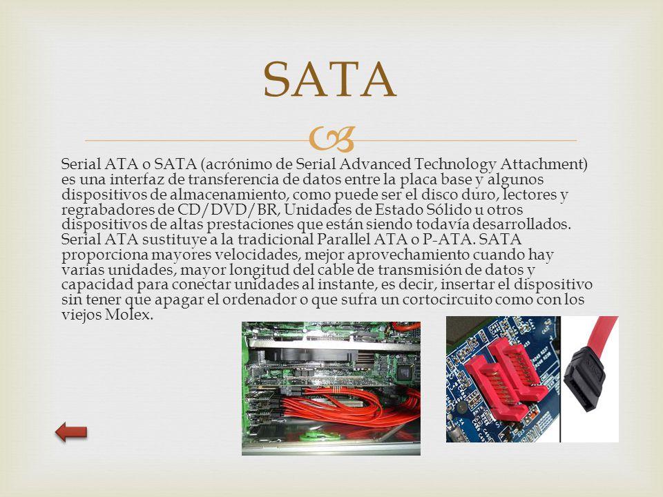  Serial ATA o SATA (acrónimo de Serial Advanced Technology Attachment) es una interfaz de transferencia de datos entre la placa base y algunos dispositivos de almacenamiento, como puede ser el disco duro, lectores y regrabadores de CD/DVD/BR, Unidades de Estado Sólido u otros dispositivos de altas prestaciones que están siendo todavía desarrollados.