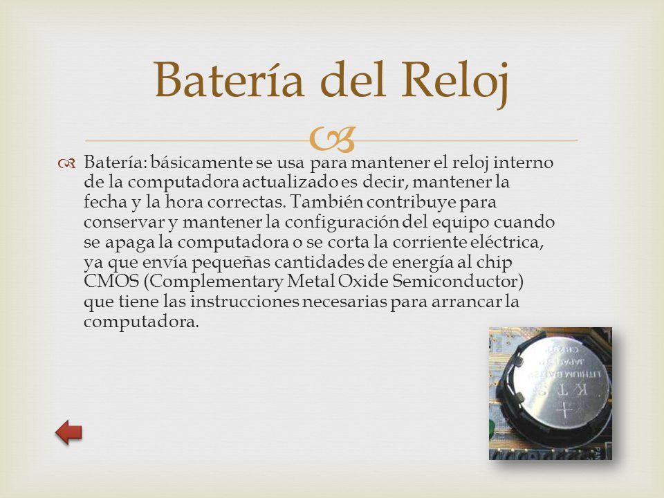   Batería: básicamente se usa para mantener el reloj interno de la computadora actualizado es decir, mantener la fecha y la hora correctas.