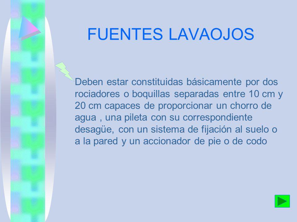 FUENTES LAVAOJOS Deben estar constituidas básicamente por dos rociadores o boquillas separadas entre 10 cm y 20 cm capaces de proporcionar un chorro de agua, una pileta con su correspondiente desagüe, con un sistema de fijación al suelo o a la pared y un accionador de pie o de codo