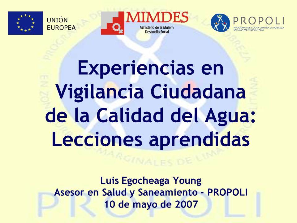 Experiencias en Vigilancia Ciudadana de la Calidad del Agua: Lecciones aprendidas Luis Egocheaga Young Asesor en Salud y Saneamiento - PROPOLI 10 de mayo de 2007