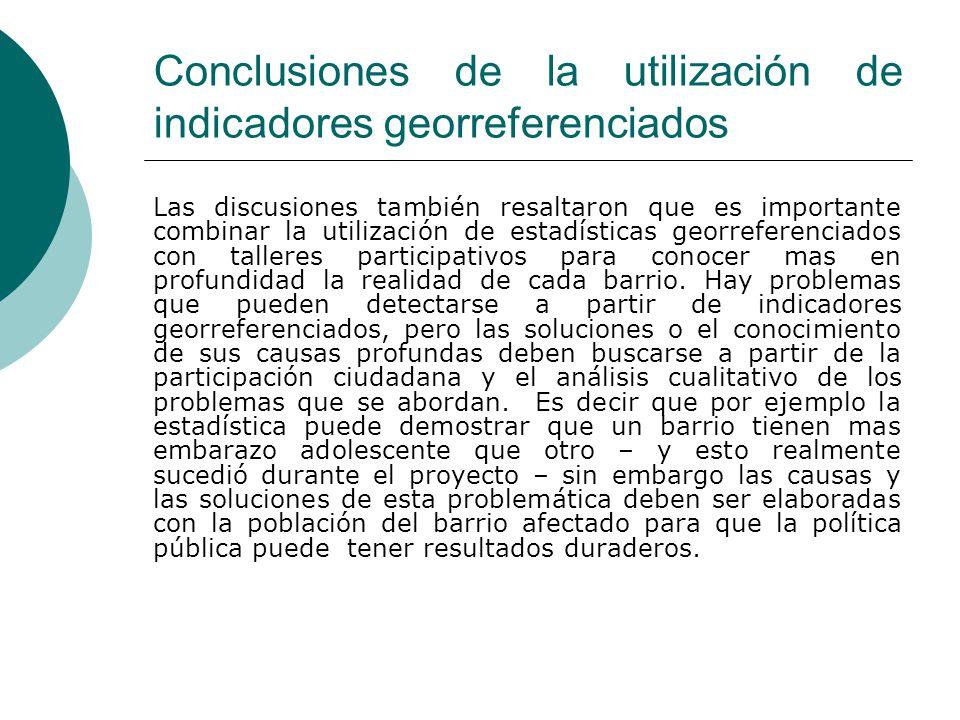 Conclusiones de la utilización de indicadores georreferenciados Las discusiones también resaltaron que es importante combinar la utilización de estadísticas georreferenciados con talleres participativos para conocer mas en profundidad la realidad de cada barrio.